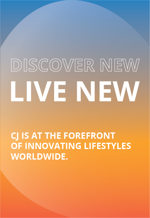 Discover new, live new. CJ is at the forefront of innovating lifestyles worldwide